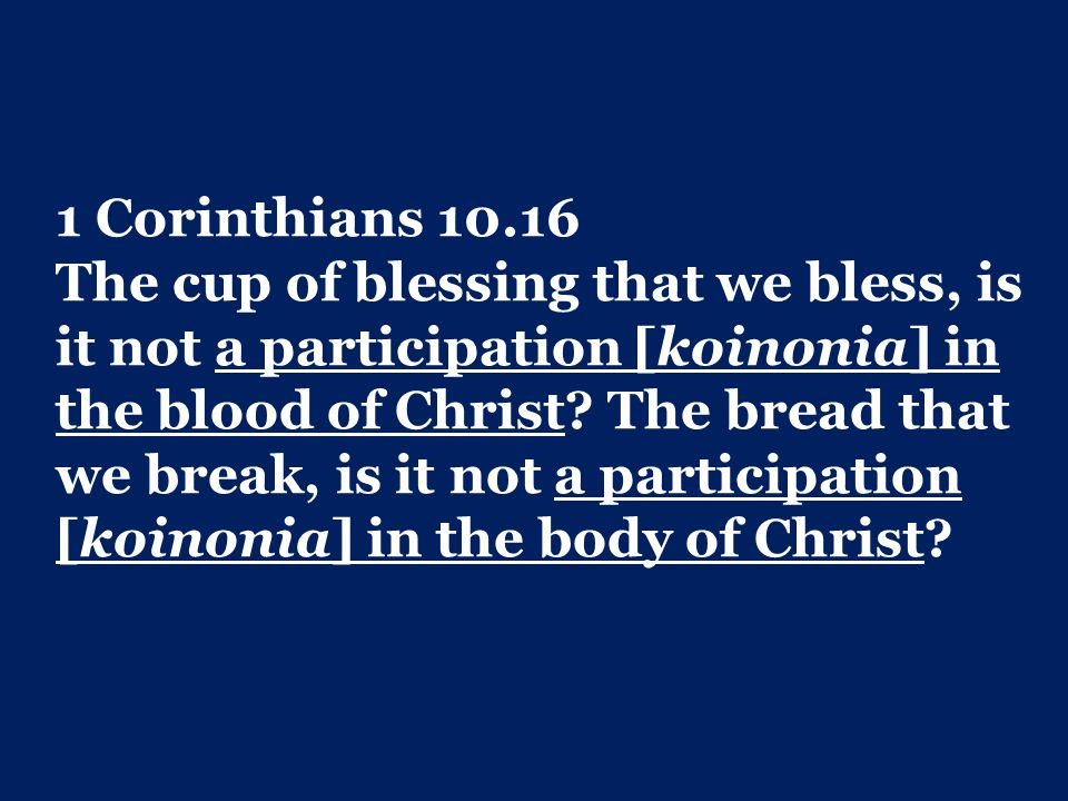 1 Corinthians 10.16 The cup of blessing that we bless, is it not a participation [koinonia] in the blood of Christ? The bread that we break, is it not