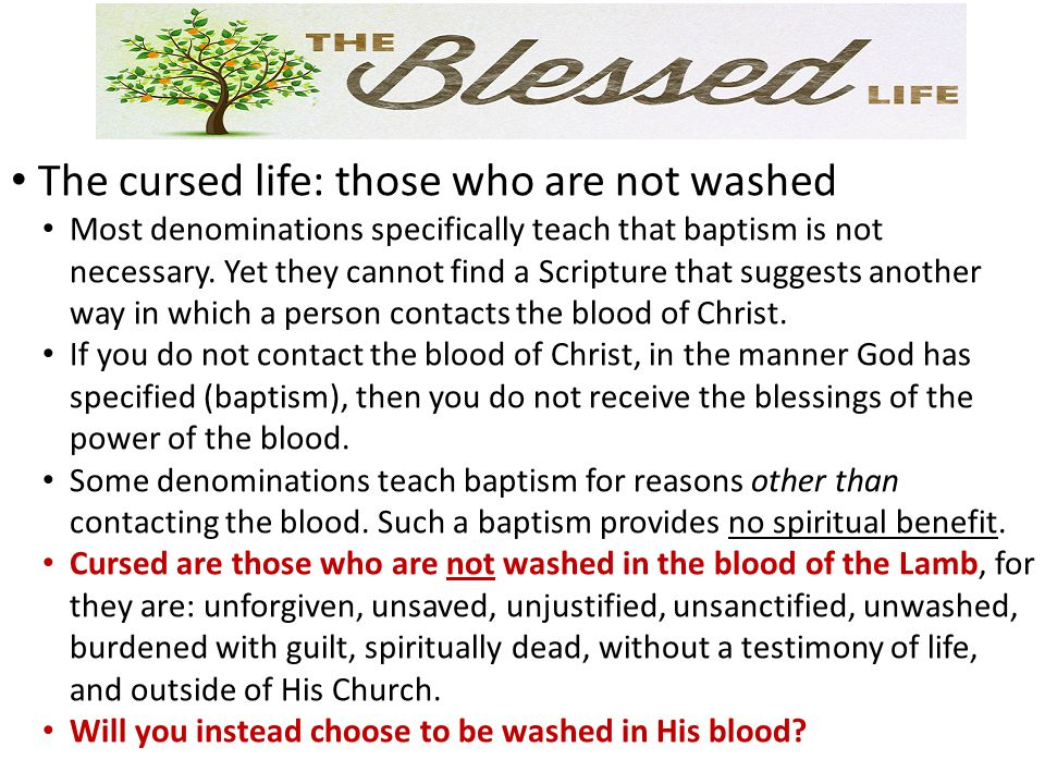 The cursed life: those who are not washed Most denominations specifically teach that baptism is not necessary. Yet they cannot find a Scripture that s