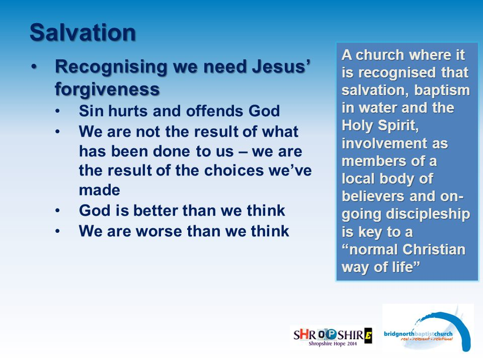 Salvation Recognising we need Jesus' forgivenessRecognising we need Jesus' forgiveness Sin hurts and offends God We are not the result of what has been done to us – we are the result of the choices we've made God is better than we think We are worse than we think A church where it is recognised that salvation, baptism in water and the Holy Spirit, involvement as members of a local body of believers and on- going discipleship is key to a normal Christian way of life