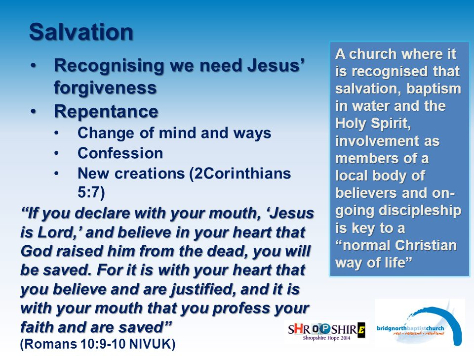 Salvation Recognising we need Jesus' forgivenessRecognising we need Jesus' forgiveness RepentanceRepentance Change of mind and ways Confession New creations (2Corinthians 5:7) A church where it is recognised that salvation, baptism in water and the Holy Spirit, involvement as members of a local body of believers and on- going discipleship is key to a normal Christian way of life If you declare with your mouth, 'Jesus is Lord,' and believe in your heart that God raised him from the dead, you will be saved.