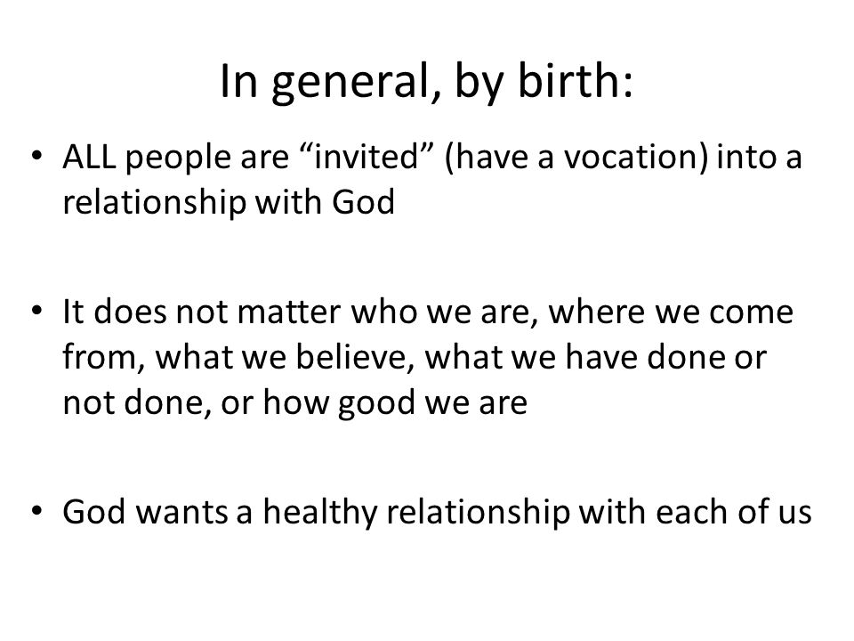 In general, by birth: ALL people are invited (have a vocation) into a relationship with God It does not matter who we are, where we come from, what we believe, what we have done or not done, or how good we are God wants a healthy relationship with each of us