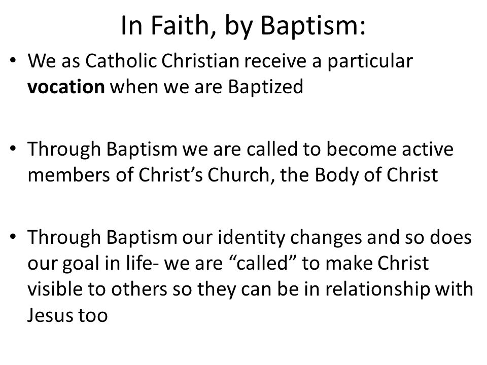 In Faith, by Baptism: We as Catholic Christian receive a particular vocation when we are Baptized Through Baptism we are called to become active members of Christ's Church, the Body of Christ Through Baptism our identity changes and so does our goal in life- we are called to make Christ visible to others so they can be in relationship with Jesus too