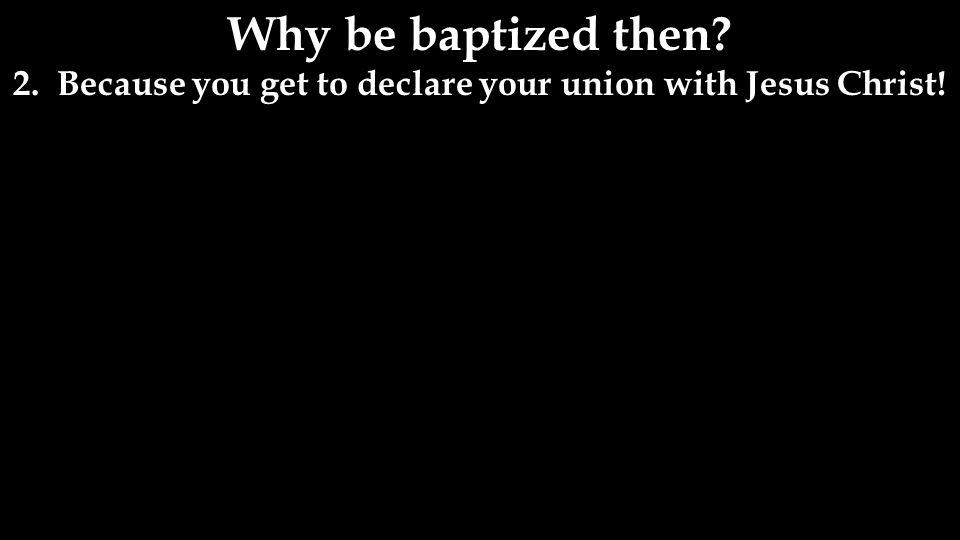 Why be baptized then 2. Because you get to declare your union with Jesus Christ!