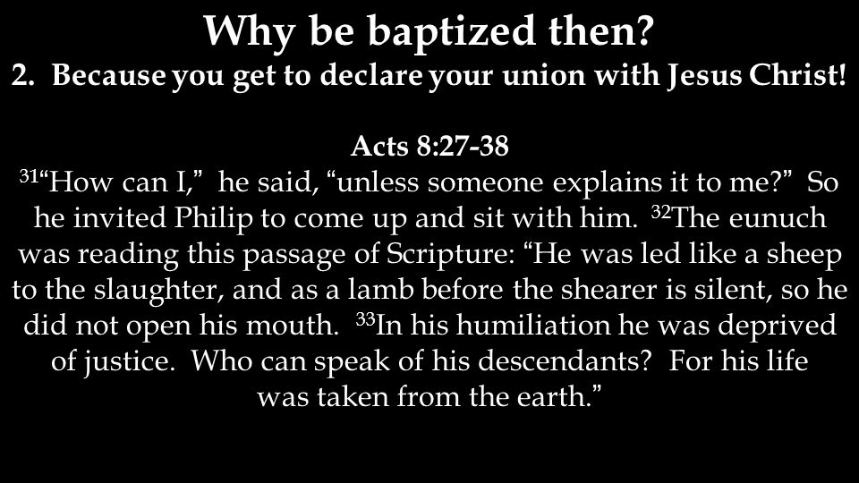 Why be baptized then. 2. Because you get to declare your union with Jesus Christ.