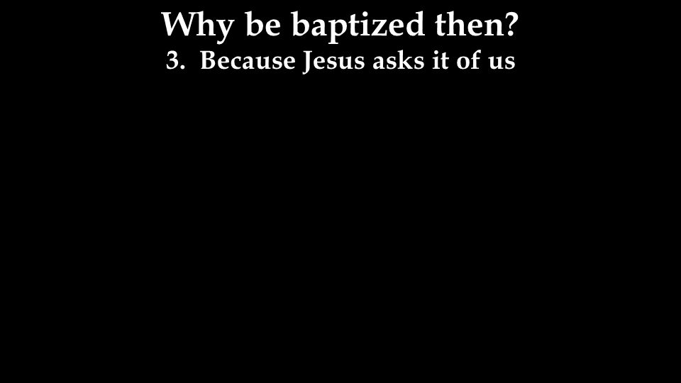 Why be baptized then 3. Because Jesus asks it of us