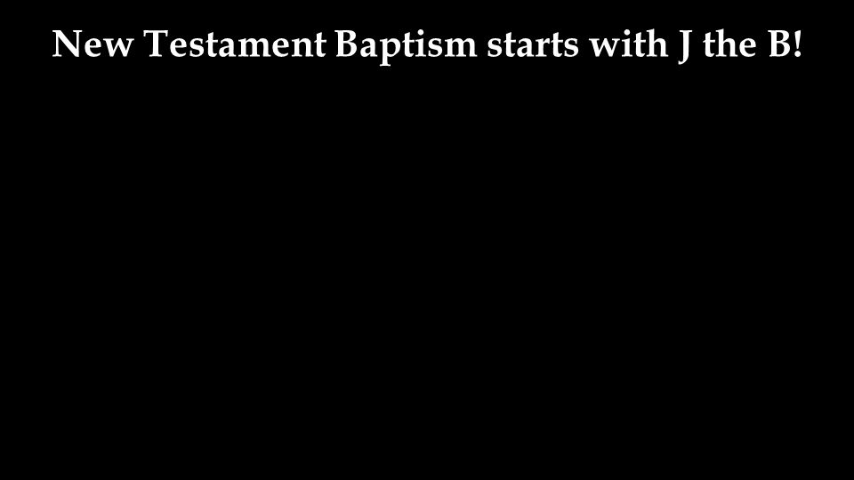 New Testament Baptism starts with J the B!