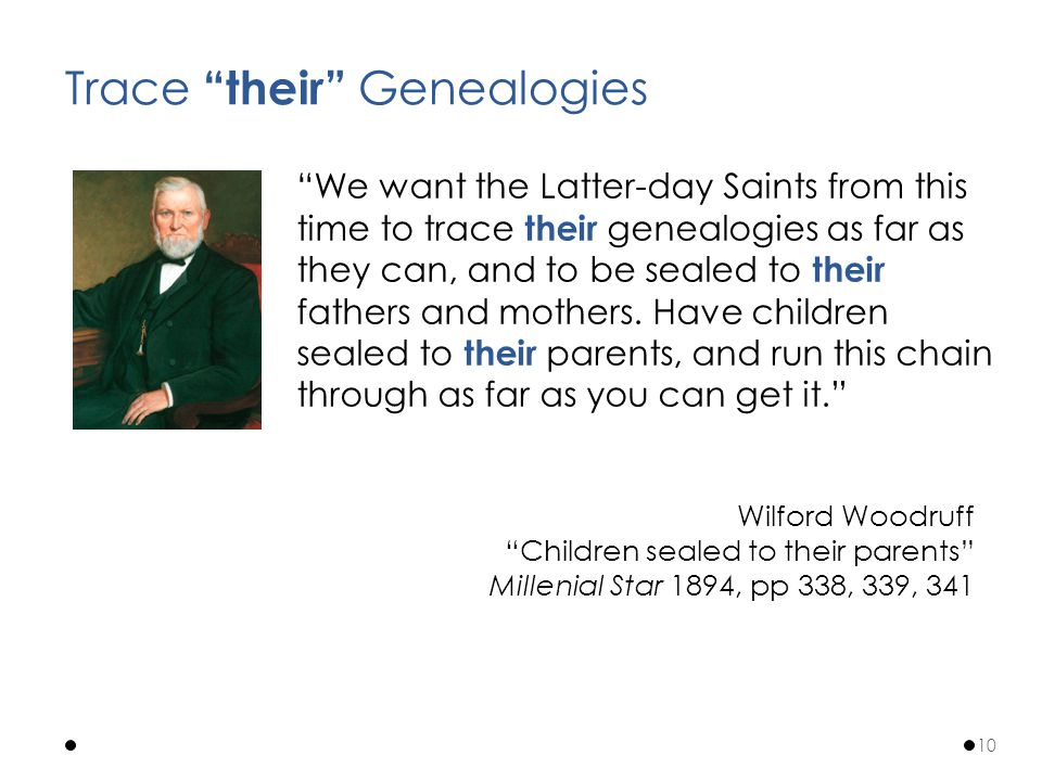 We want the Latter-day Saints from this time to trace their genealogies as far as they can, and to be sealed to their fathers and mothers.