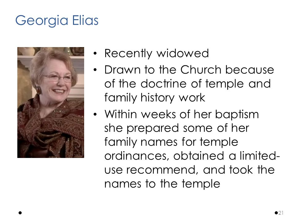 Recently widowed Drawn to the Church because of the doctrine of temple and family history work Within weeks of her baptism she prepared some of her family names for temple ordinances, obtained a limited- use recommend, and took the names to the temple Georgia Elias 21