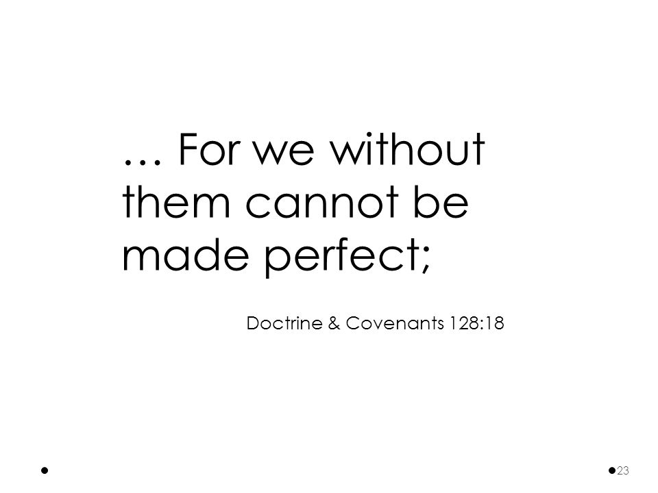 … For we without them cannot be made perfect; Doctrine & Covenants 128:18 23