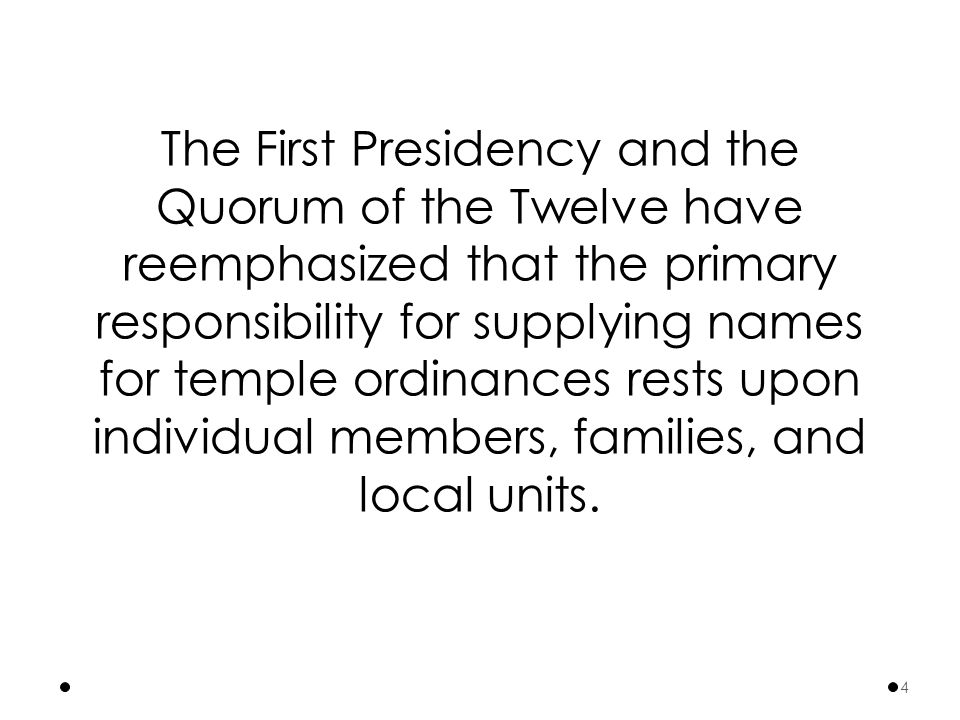 The First Presidency and the Quorum of the Twelve have reemphasized that the primary responsibility for supplying names for temple ordinances rests upon individual members, families, and local units.