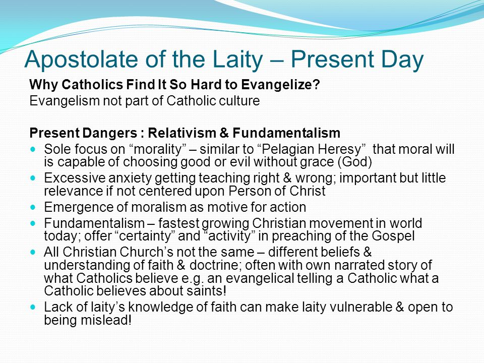 Apostolate of the Laity – Present Day Why Catholics Find It So Hard to Evangelize? Evangelism not part of Catholic culture Present Dangers : Relativis