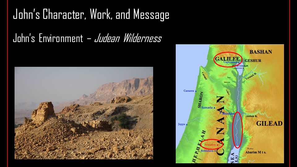 John's Character, Work, and Message John's Environment – Judean Wilderness John's Ministry – message and baptism of repentance