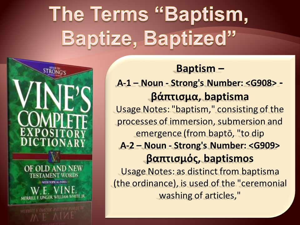 Baptism – A-1 – Noun - Strong s Number: - βάπτισμα, baptisma Usage Notes: baptism, consisting of the processes of immersion, submersion and emergence (from baptō, to dip A-2 – Noun - Strong s Number: A-2 – Noun - Strong s Number: βαπτισμός, baptismos Usage Notes: as distinct from baptisma (the ordinance), is used of the ceremonial washing of articles,