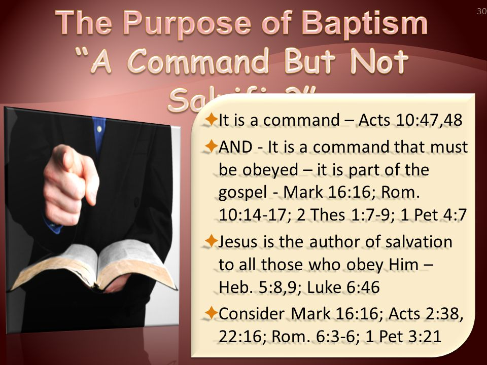 30  It is a command – Acts 10:47,48  AND - It is a command that must be obeyed – it is part of the gospel - Mark 16:16; Rom.