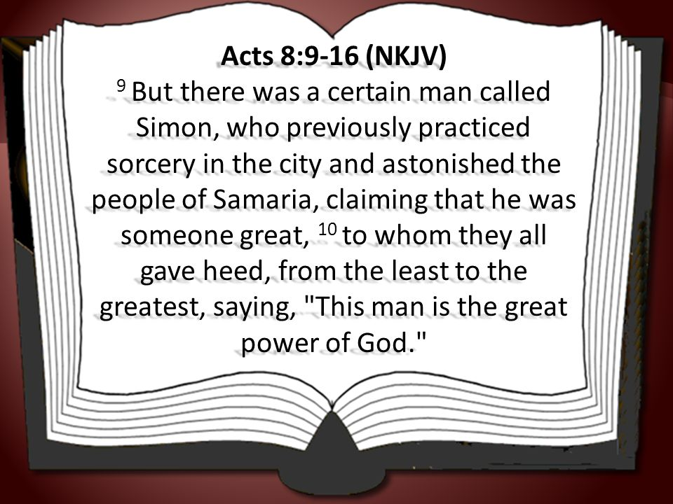 Acts 8:9-16 (NKJV) 9 But there was a certain man called Simon, who previously practiced sorcery in the city and astonished the people of Samaria, claiming that he was someone great, 10 to whom they all gave heed, from the least to the greatest, saying, This man is the great power of God.