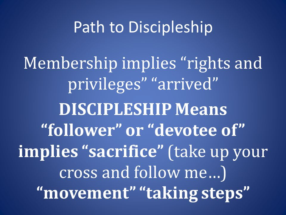 Path to Discipleship Membership implies rights and privileges arrived DISCIPLESHIP Means follower or devotee of implies sacrifice (take up your cross and follow me…) movement taking steps
