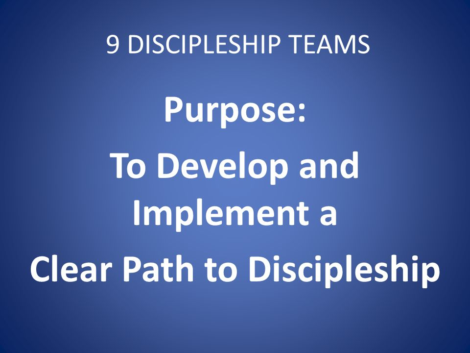 9 DISCIPLESHIP TEAMS Purpose: To Develop and Implement a Clear Path to Discipleship