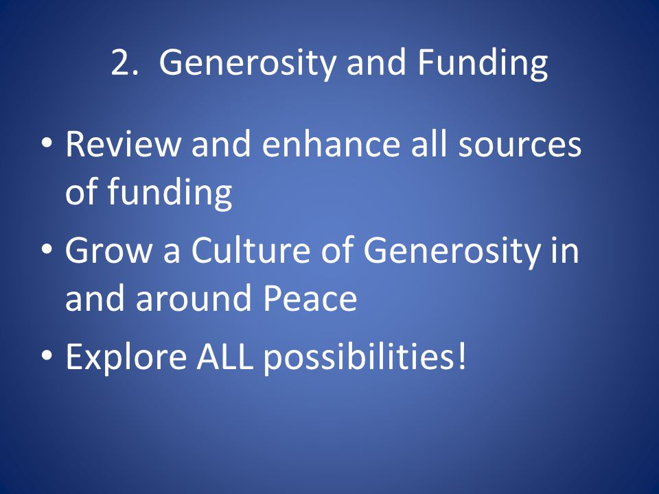 2. Generosity and Funding Review and enhance all sources of funding Grow a Culture of Generosity in and around Peace Explore ALL possibilities!