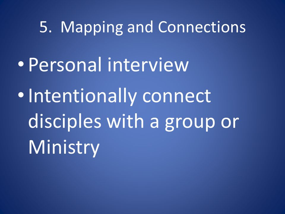 5. Mapping and Connections Personal interview Intentionally connect disciples with a group or Ministry