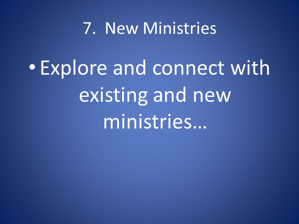 7. New Ministries Explore and connect with existing and new ministries…