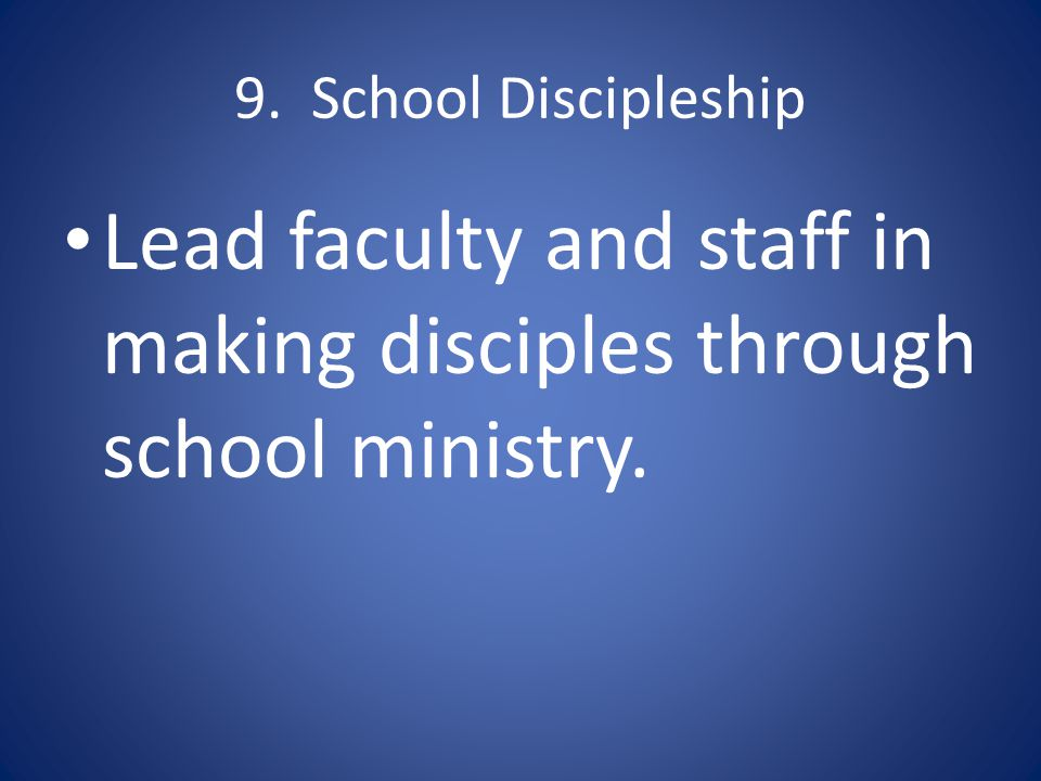 9. School Discipleship Lead faculty and staff in making disciples through school ministry.