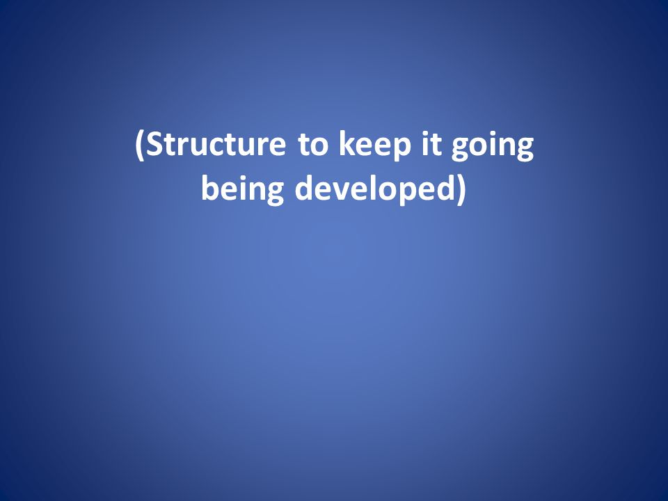 (Structure to keep it going being developed)