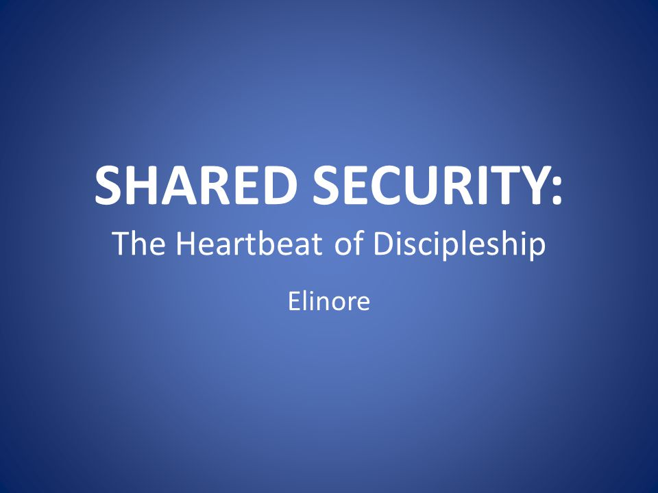 SHARED SECURITY: The Heartbeat of Discipleship Elinore