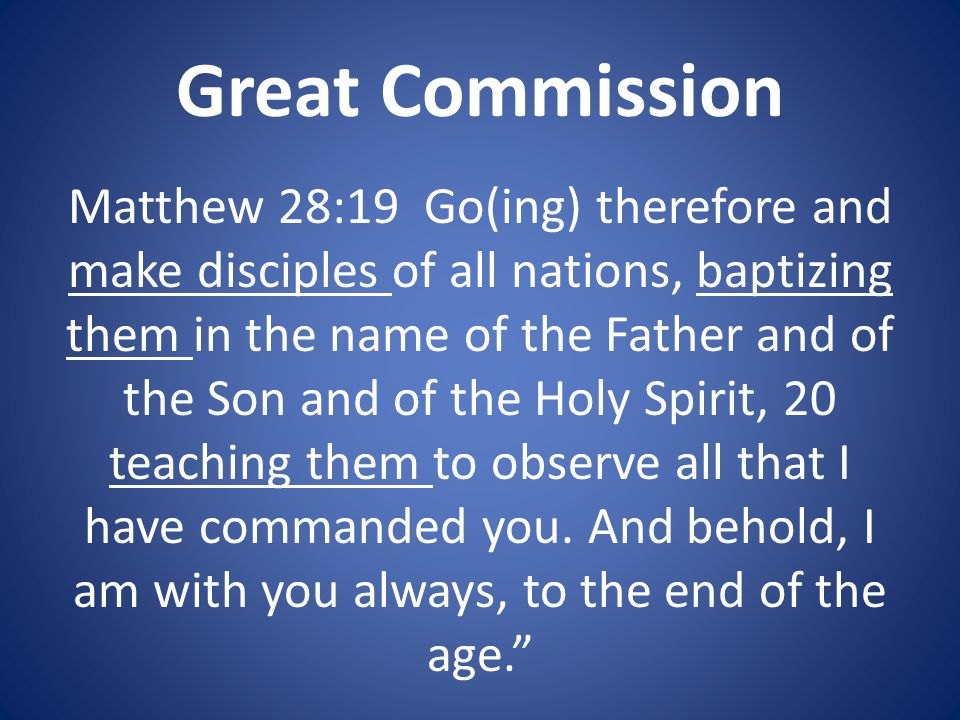 Great Commission Matthew 28:19 Go(ing) therefore and make disciples of all nations, baptizing them in the name of the Father and of the Son and of the Holy Spirit, 20 teaching them to observe all that I have commanded you.