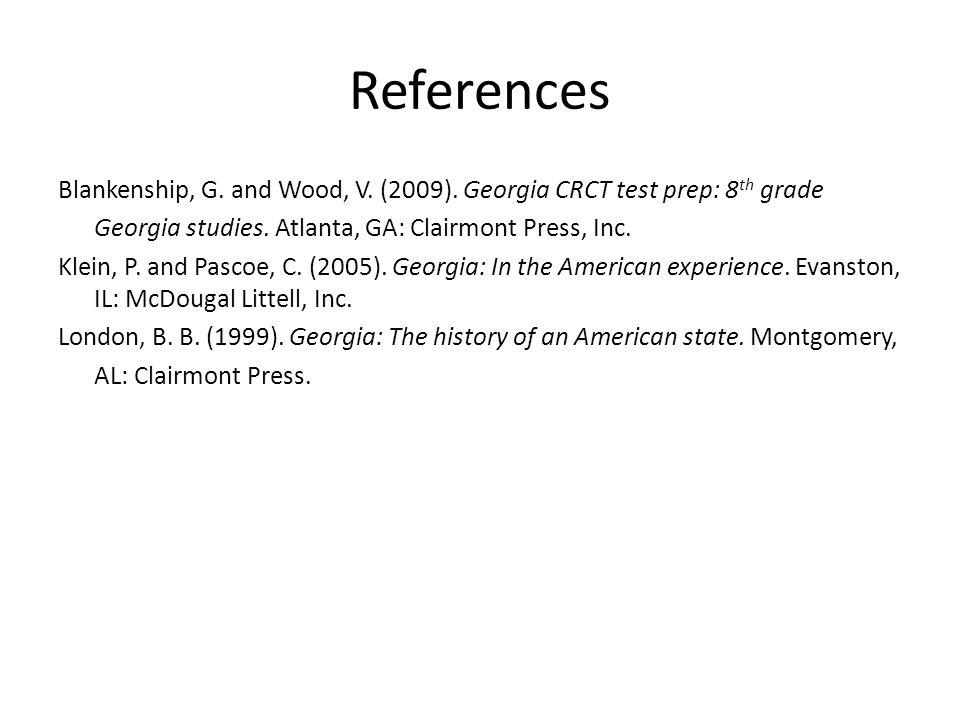 References Blankenship, G. and Wood, V. (2009). Georgia CRCT test prep: 8 th grade Georgia studies. Atlanta, GA: Clairmont Press, Inc. Klein, P. and P