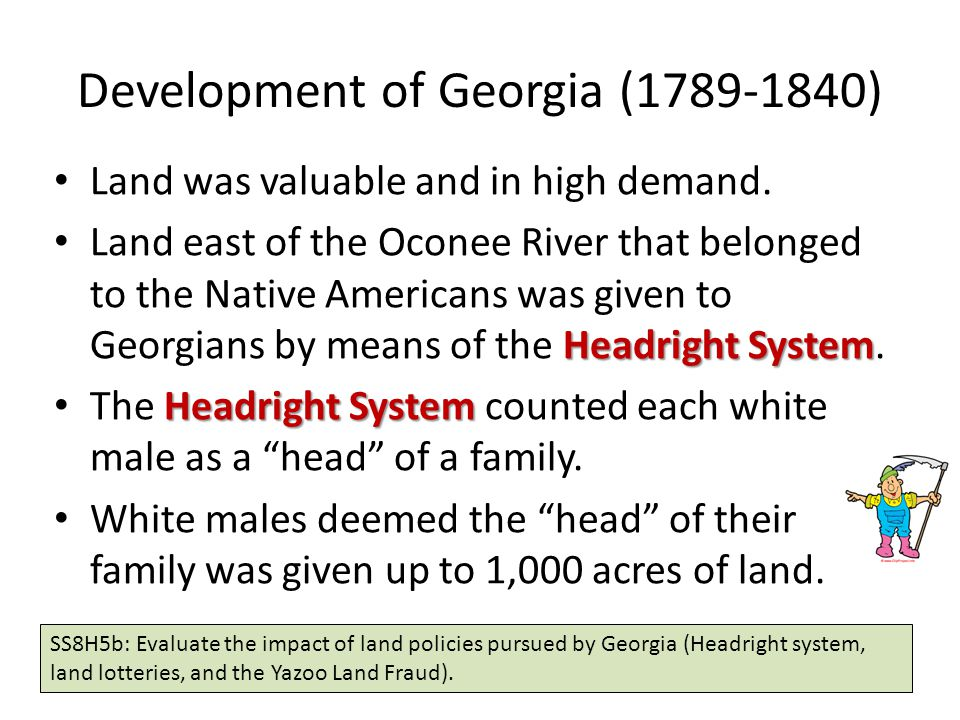 Development of Georgia (1789-1840) Land was valuable and in high demand. Headright System Land east of the Oconee River that belonged to the Native Am
