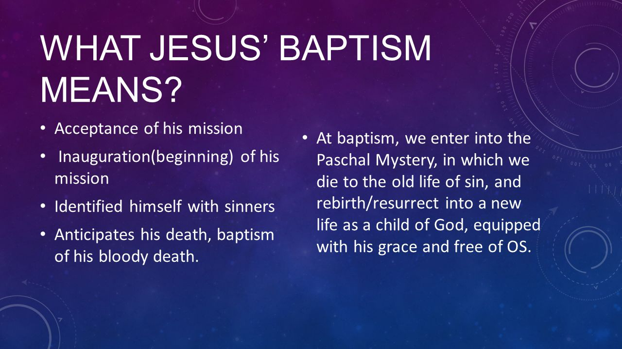 WHAT JESUS' BAPTISM MEANS? Acceptance of his mission Inauguration(beginning) of his mission Identified himself with sinners Anticipates his death, bap