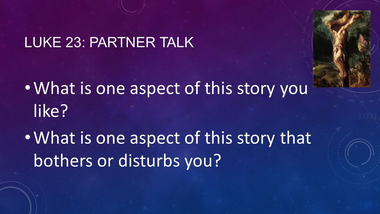 LUKE 23: PARTNER TALK What is one aspect of this story you like? What is one aspect of this story that bothers or disturbs you?