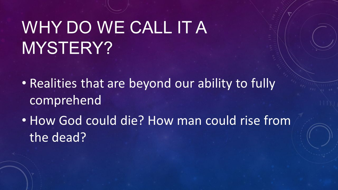 WHY DO WE CALL IT A MYSTERY? Realities that are beyond our ability to fully comprehend How God could die? How man could rise from the dead?