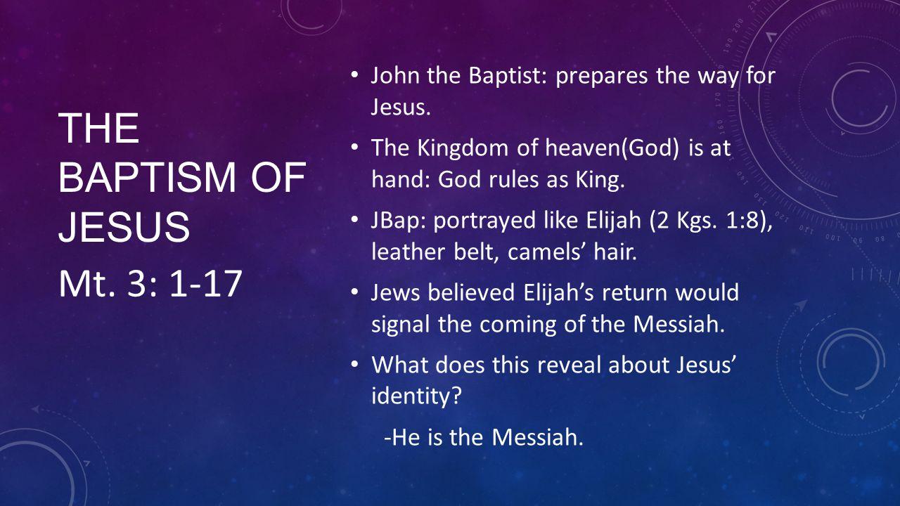 THE BAPTISM OF JESUS John the Baptist: prepares the way for Jesus. The Kingdom of heaven(God) is at hand: God rules as King. JBap: portrayed like Elij