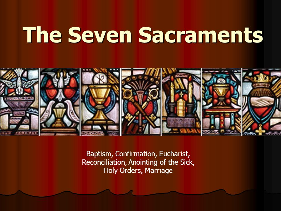 The Seven Sacraments Baptism, Confirmation, Eucharist, Reconciliation, Anointing of the Sick, Holy Orders, Marriage