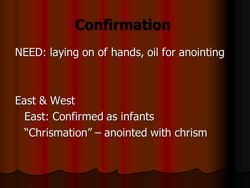 NEED: laying on of hands, oil for anointing East & West East: Confirmed as infants Chrismation – anointed with chrism Confirmation