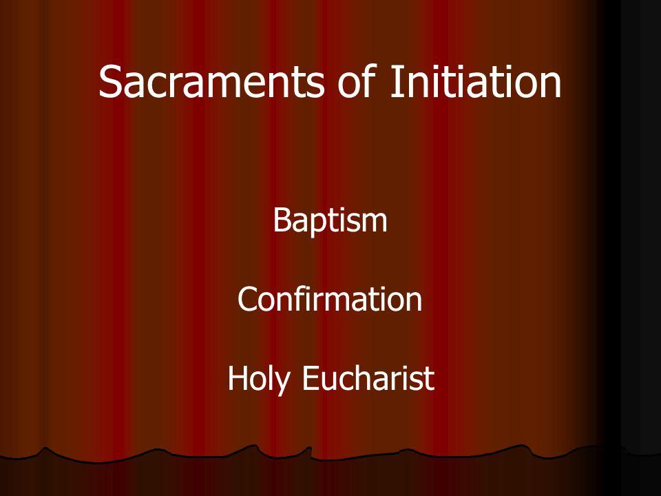 Sacraments of Initiation Baptism Confirmation Holy Eucharist