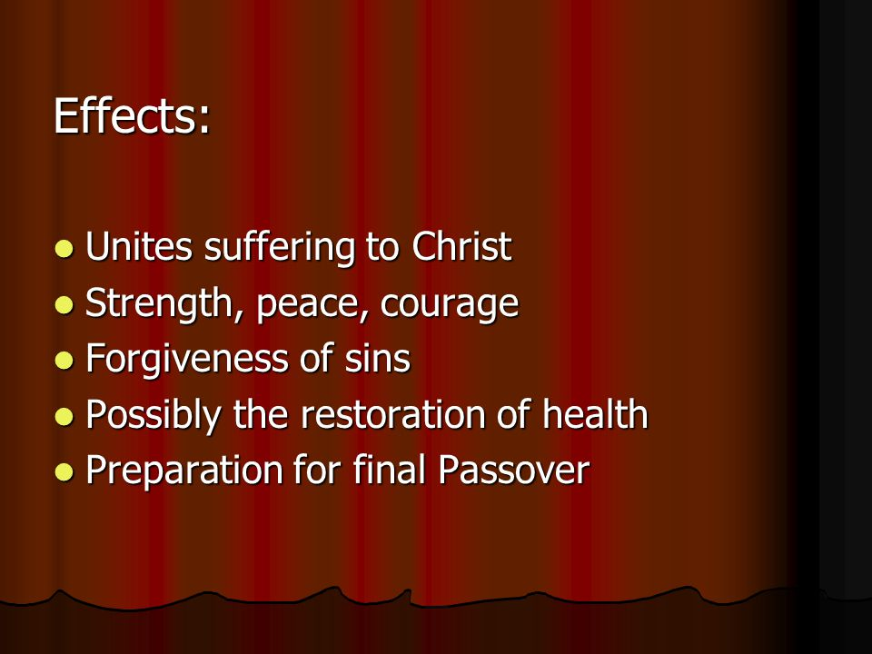 Effects: Unites suffering to Christ Unites suffering to Christ Strength, peace, courage Strength, peace, courage Forgiveness of sins Forgiveness of sins Possibly the restoration of health Possibly the restoration of health Preparation for final Passover Preparation for final Passover