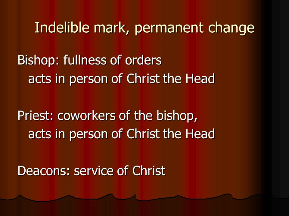 Indelible mark, permanent change Bishop: fullness of orders acts in person of Christ the Head Priest: coworkers of the bishop, acts in person of Christ the Head Deacons: service of Christ