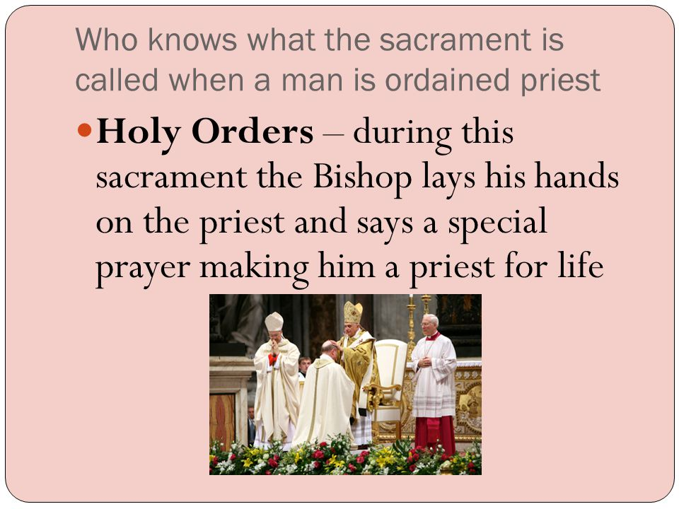 Who knows what the sacrament is called when a man is ordained priest Holy Orders – during this sacrament the Bishop lays his hands on the priest and says a special prayer making him a priest for life