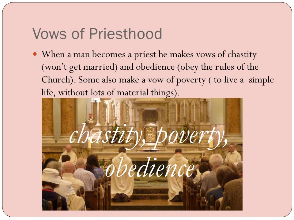 Vows of Priesthood When a man becomes a priest he makes vows of chastity (won't get married) and obedience (obey the rules of the Church).