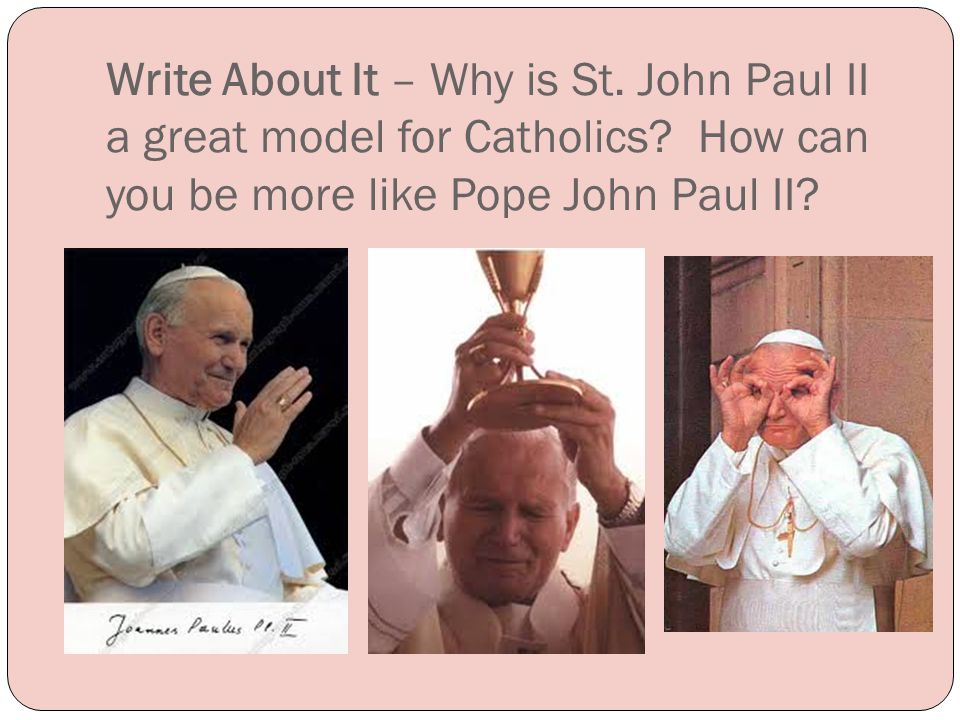Write About It – Why is St. John Paul II a great model for Catholics.