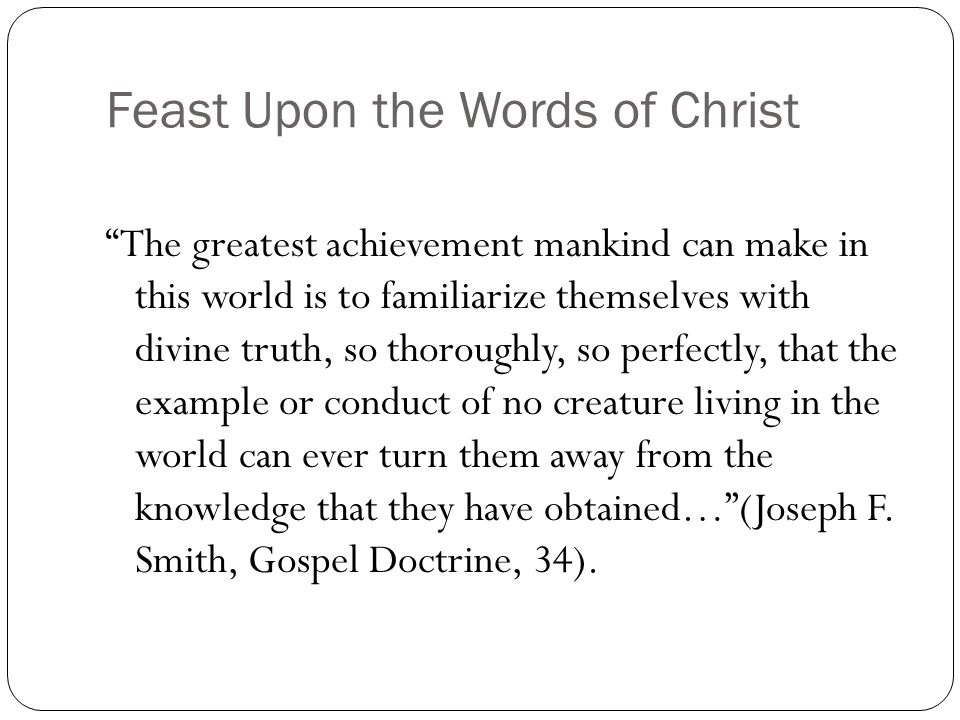 "Feast Upon the Words of Christ ""The greatest achievement mankind can make in this world is to familiarize themselves with divine truth, so thoroughly,"