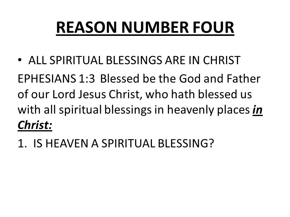 REASON NUMBER FOUR ALL SPIRITUAL BLESSINGS ARE IN CHRIST EPHESIANS 1:3 Blessed be the God and Father of our Lord Jesus Christ, who hath blessed us with all spiritual blessings in heavenly places in Christ: 1.