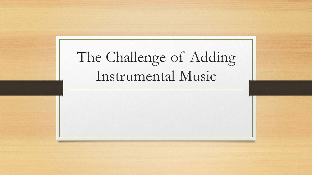 The Challenge of Adding Instrumental Music