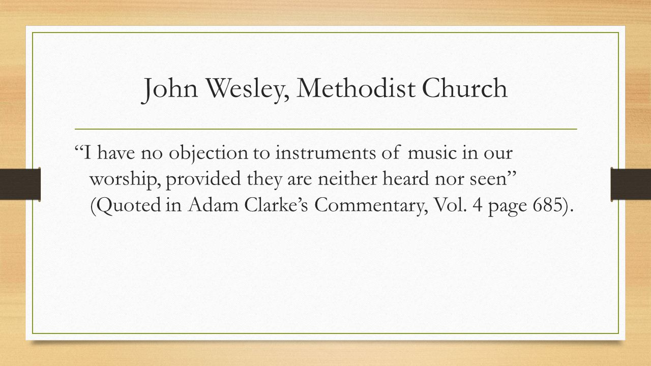 John Wesley, Methodist Church I have no objection to instruments of music in our worship, provided they are neither heard nor seen (Quoted in Adam Clarke's Commentary, Vol.