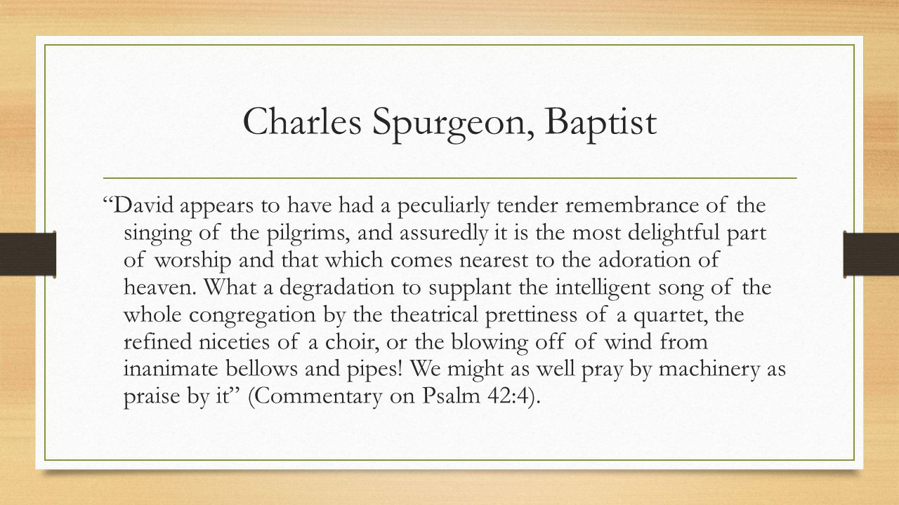 Charles Spurgeon, Baptist David appears to have had a peculiarly tender remembrance of the singing of the pilgrims, and assuredly it is the most delightful part of worship and that which comes nearest to the adoration of heaven.
