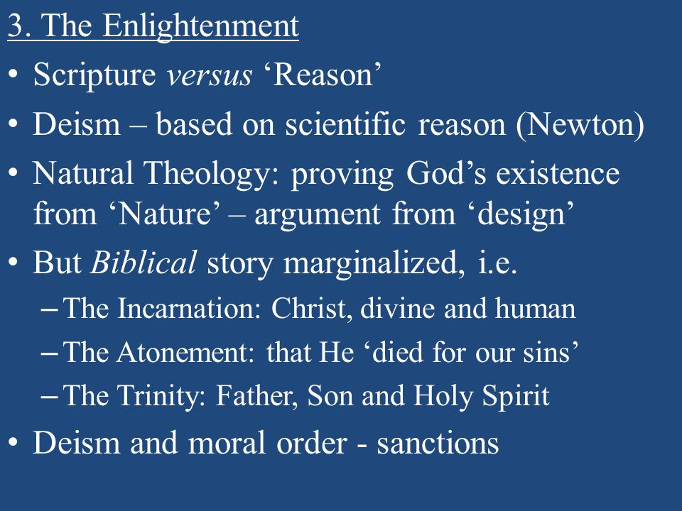 3. The Enlightenment Scripture versus 'Reason' Deism – based on scientific reason (Newton) Natural Theology: proving God's existence from 'Nature' – a