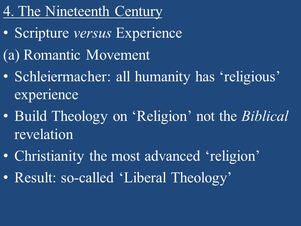 4. The Nineteenth Century Scripture versus Experience (a) Romantic Movement Schleiermacher: all humanity has 'religious' experience Build Theology on