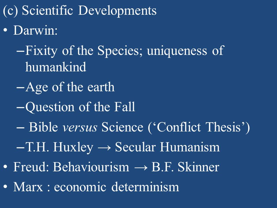 (c) Scientific Developments Darwin: – Fixity of the Species; uniqueness of humankind – Age of the earth – Question of the Fall – Bible versus Science ('Conflict Thesis') – T.H.